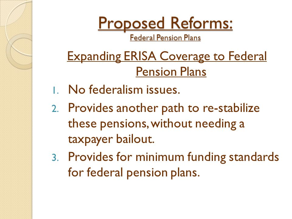 Proposed Reforms: Federal Pension Plans Expanding ERISA Coverage to Federal Pension Plans 1. No federalism issues. 2. Provides another path to re-stab