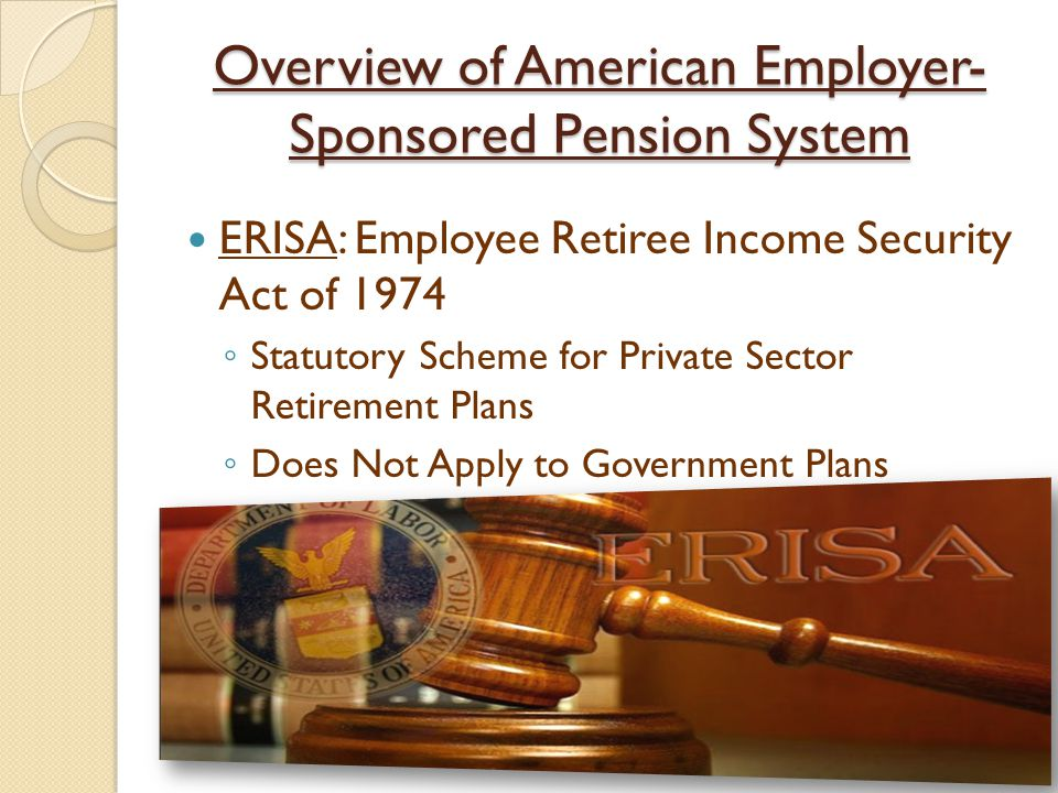 Overview of American Employer- Sponsored Pension System ERISA: Employee Retiree Income Security Act of 1974 ◦ Statutory Scheme for Private Sector Retirement Plans ◦ Does Not Apply to Government Plans