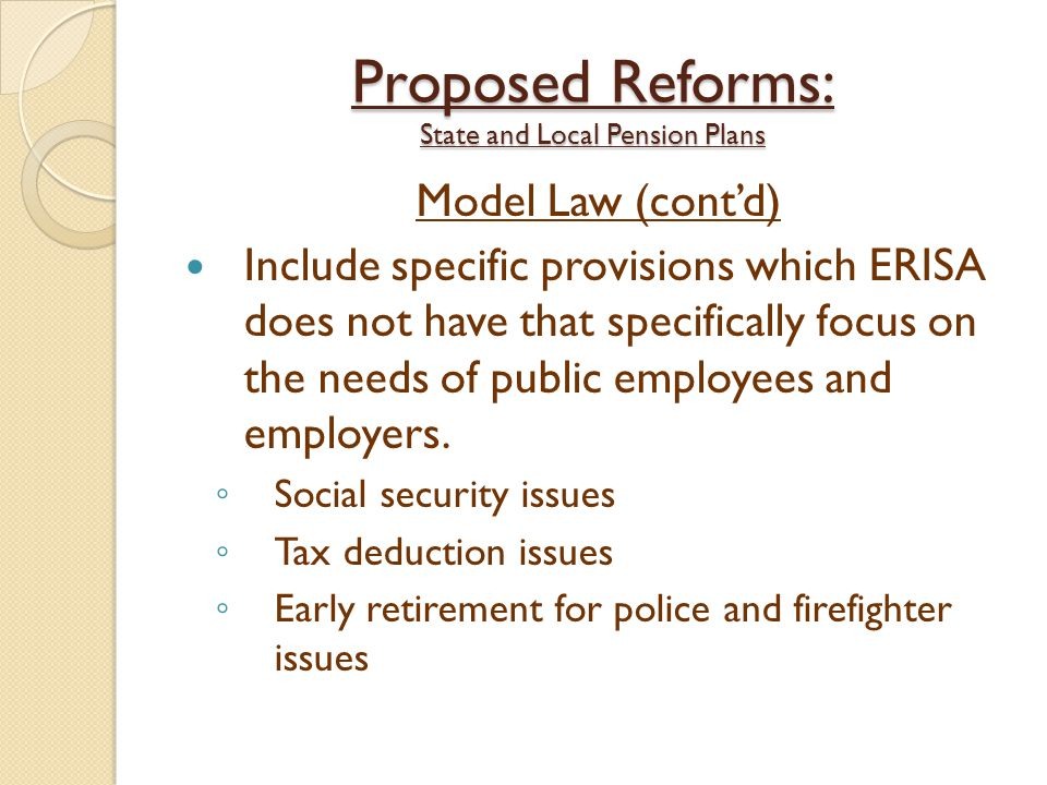 Proposed Reforms: State and Local Pension Plans Model Law (cont'd) Include specific provisions which ERISA does not have that specifically focus on the needs of public employees and employers.