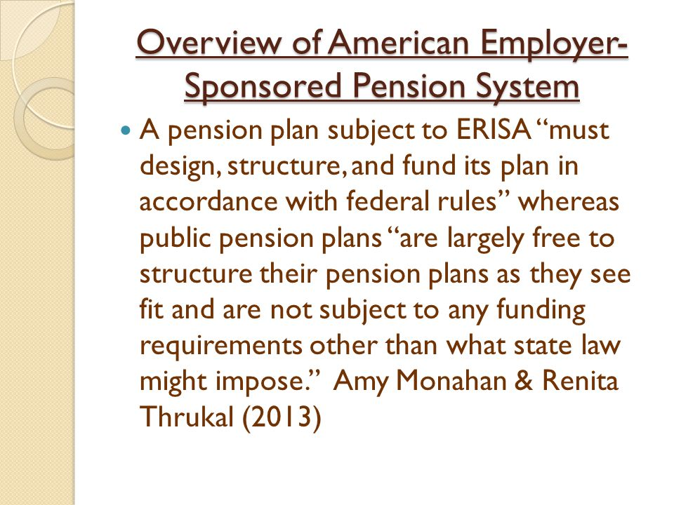 Overview of American Employer- Sponsored Pension System A pension plan subject to ERISA must design, structure, and fund its plan in accordance with federal rules whereas public pension plans are largely free to structure their pension plans as they see fit and are not subject to any funding requirements other than what state law might impose. Amy Monahan & Renita Thrukal (2013)