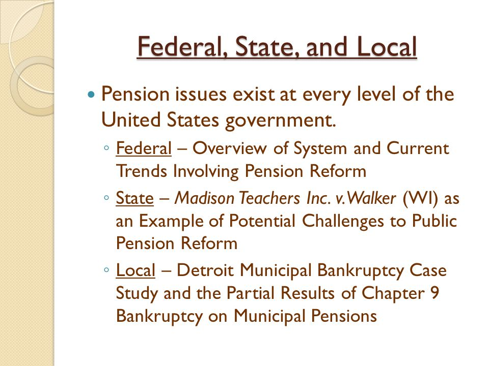 Federal, State, and Local Pension issues exist at every level of the United States government. ◦ Federal – Overview of System and Current Trends Invol