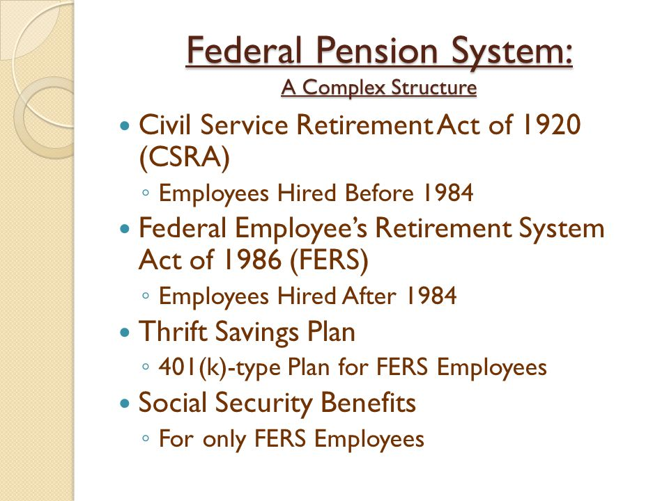 Federal Pension System: A Complex Structure Civil Service Retirement Act of 1920 (CSRA) ◦ Employees Hired Before 1984 Federal Employee's Retirement Sy