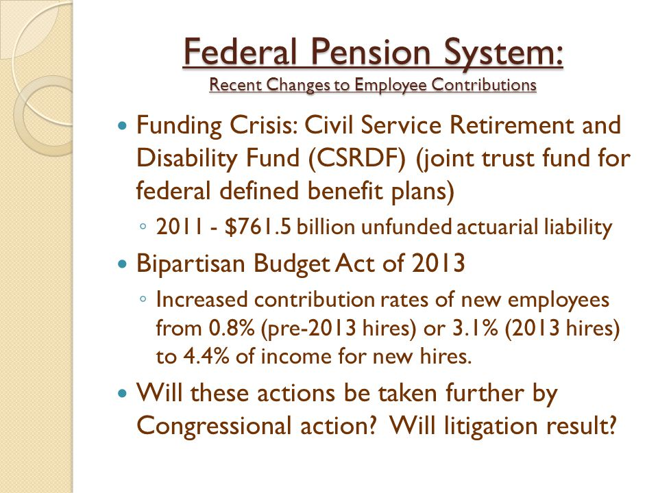 Federal Pension System: Recent Changes to Employee Contributions Funding Crisis: Civil Service Retirement and Disability Fund (CSRDF) (joint trust fund for federal defined benefit plans) ◦ 2011 - $761.5 billion unfunded actuarial liability Bipartisan Budget Act of 2013 ◦ Increased contribution rates of new employees from 0.8% (pre-2013 hires) or 3.1% (2013 hires) to 4.4% of income for new hires.