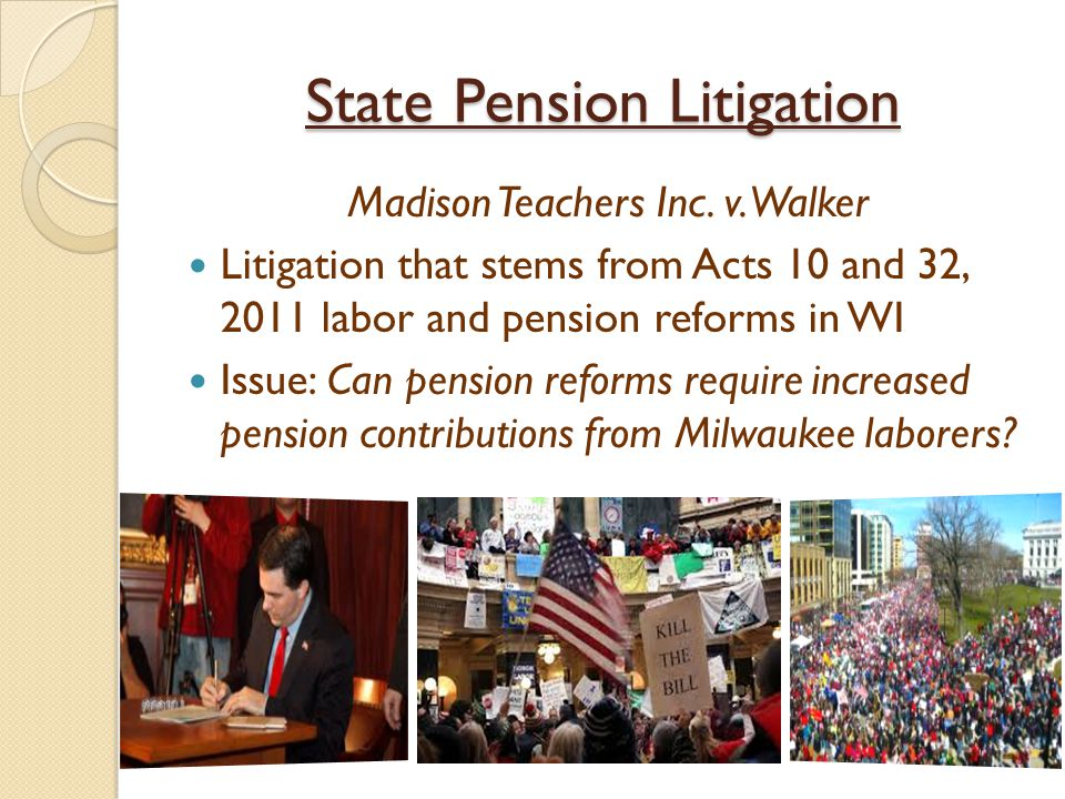 State Pension Litigation Madison Teachers Inc. v. Walker Litigation that stems from Acts 10 and 32, 2011 labor and pension reforms in WI Issue: Can pe