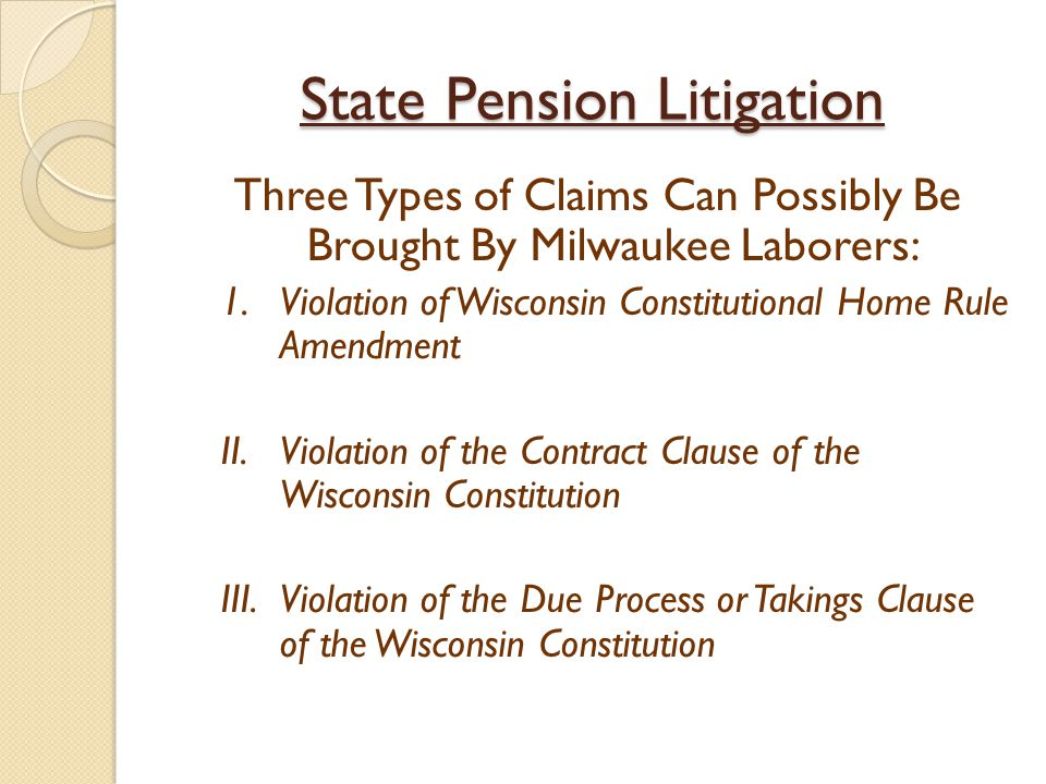 State Pension Litigation Three Types of Claims Can Possibly Be Brought By Milwaukee Laborers: 1.Violation of Wisconsin Constitutional Home Rule Amendm