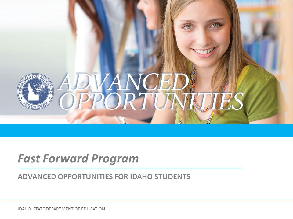 Division of Student Engagement & Postsecondary Readiness Matt McCarter Director DIVISION OF STUDENT ENGAGEMENT & POSTSECONDARY READINESS IDAHO STATE DEPARTMENT OF EDUCATION ADVANCED OPPORTUNITIES FOR IDAHO STUDENTS Jennifer Caprile Coordinator ADVANCED OPPORTUNITIES/GEAR UP