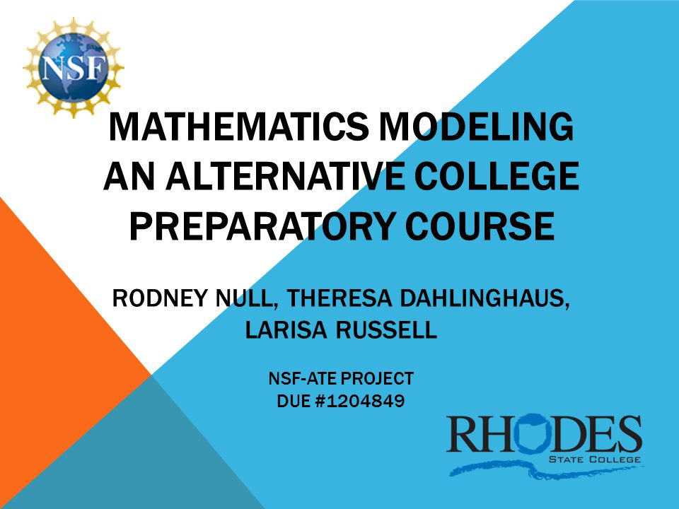 MATHEMATICS MODELING AN ALTERNATIVE COLLEGE PREPARATORY COURSE RODNEY NULL, THERESA DAHLINGHAUS, LARISA RUSSELL NSF-ATE PROJECT DUE #1204849