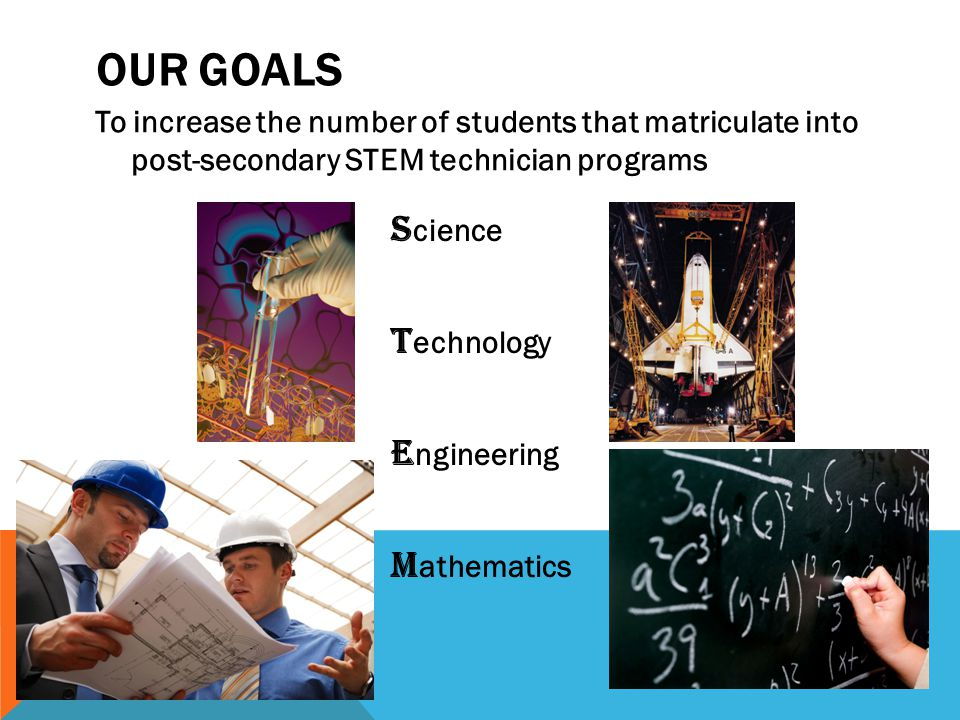 To increase the number of students that matriculate into post-secondary STEM technician programs OUR GOALS S cience T echnology E ngineering M athemat