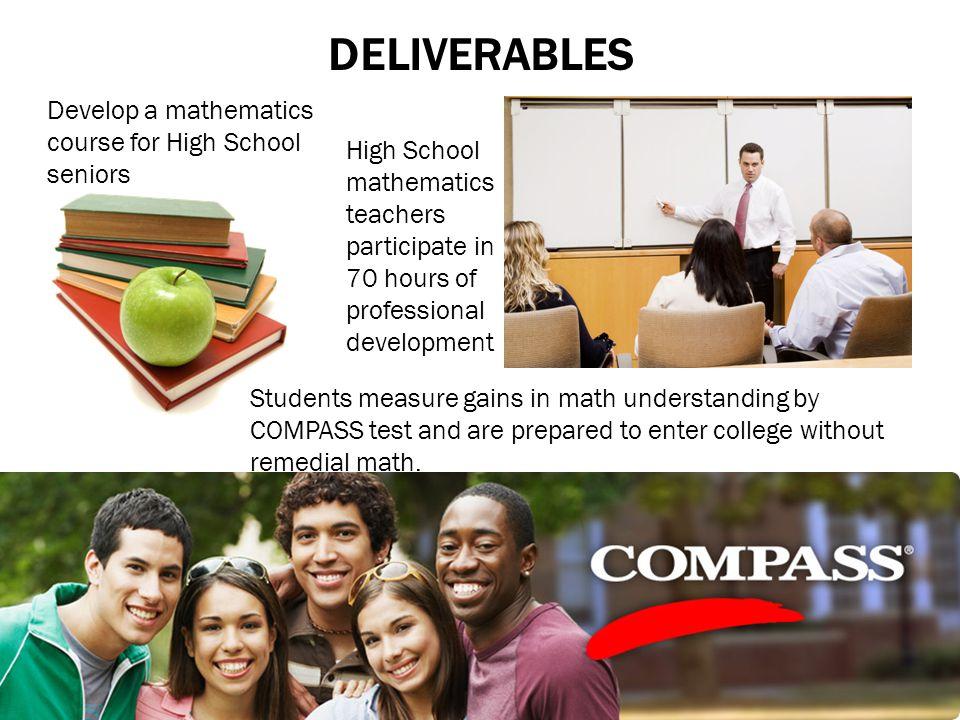 DELIVERABLES Develop a mathematics course for High School seniors High School mathematics teachers participate in 70 hours of professional development