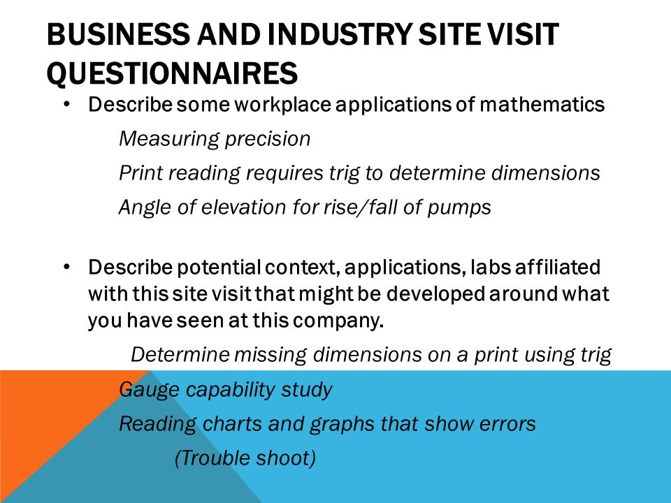 BUSINESS AND INDUSTRY SITE VISIT QUESTIONNAIRES Describe some workplace applications of mathematics Measuring precision Print reading requires trig to