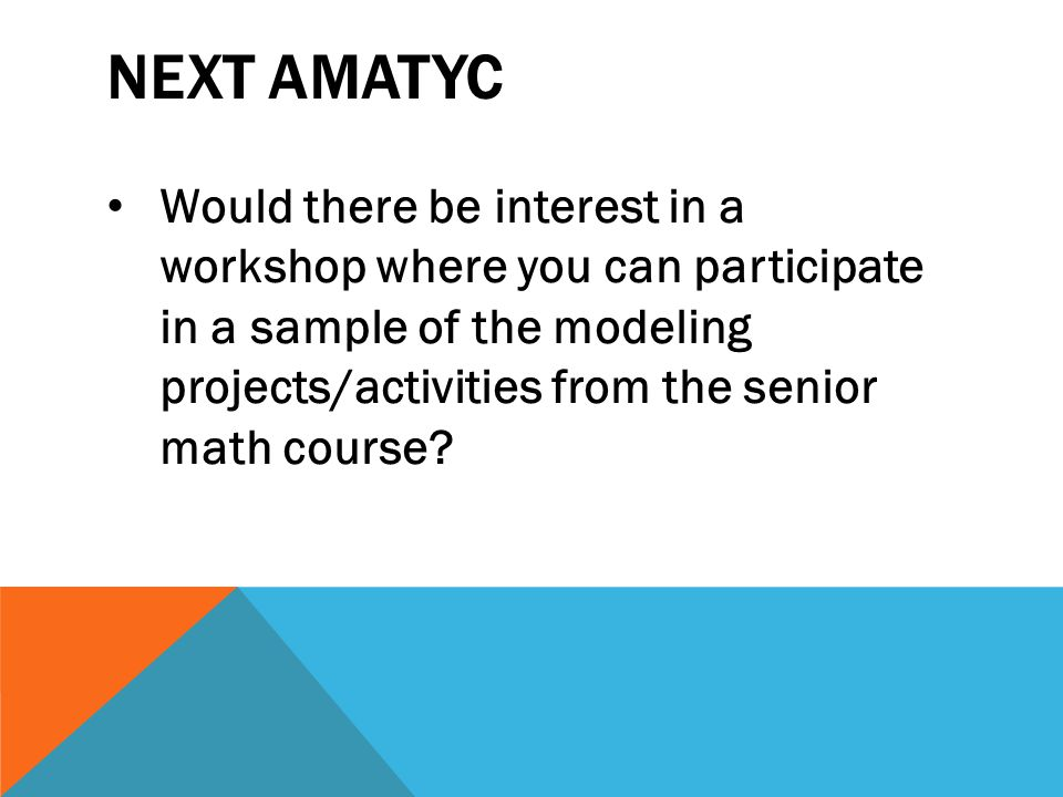 NEXT AMATYC Would there be interest in a workshop where you can participate in a sample of the modeling projects/activities from the senior math cours