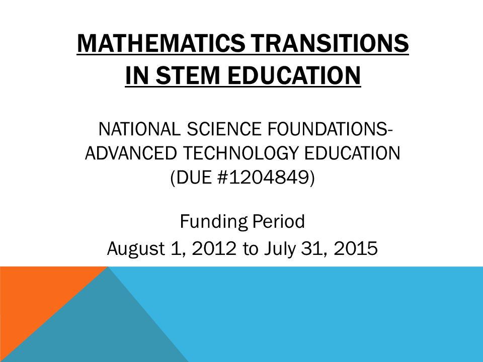 MATHEMATICS TRANSITIONS IN STEM EDUCATION NATIONAL SCIENCE FOUNDATIONS- ADVANCED TECHNOLOGY EDUCATION (DUE #1204849) Funding Period August 1, 2012 to