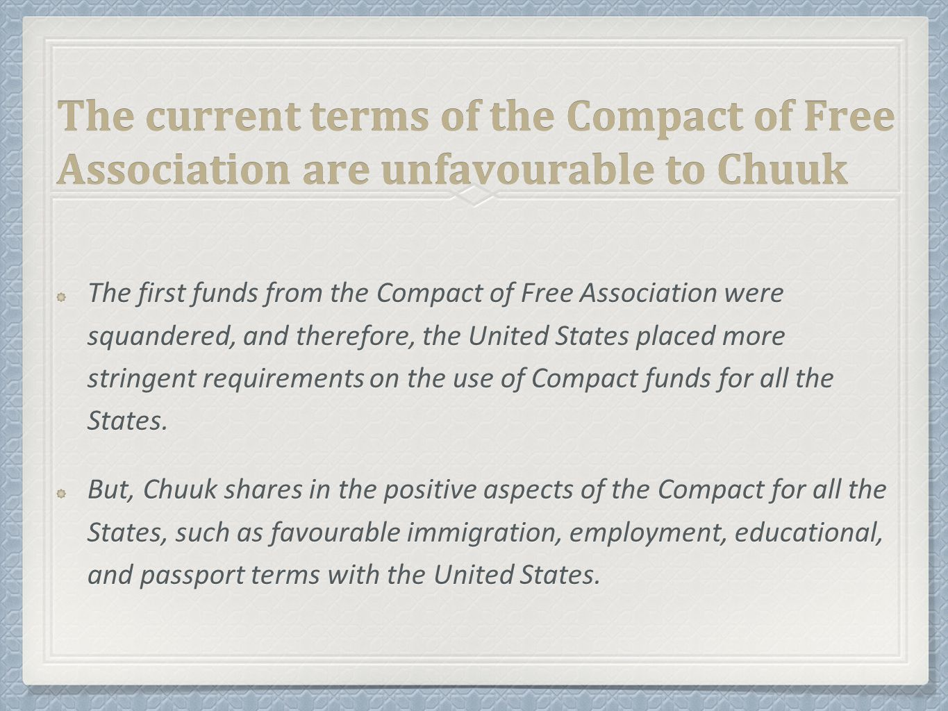 The current terms of the Compact of Free Association are unfavourable to Chuuk The first funds from the Compact of Free Association were squandered, and therefore, the United States placed more stringent requirements on the use of Compact funds for all the States.