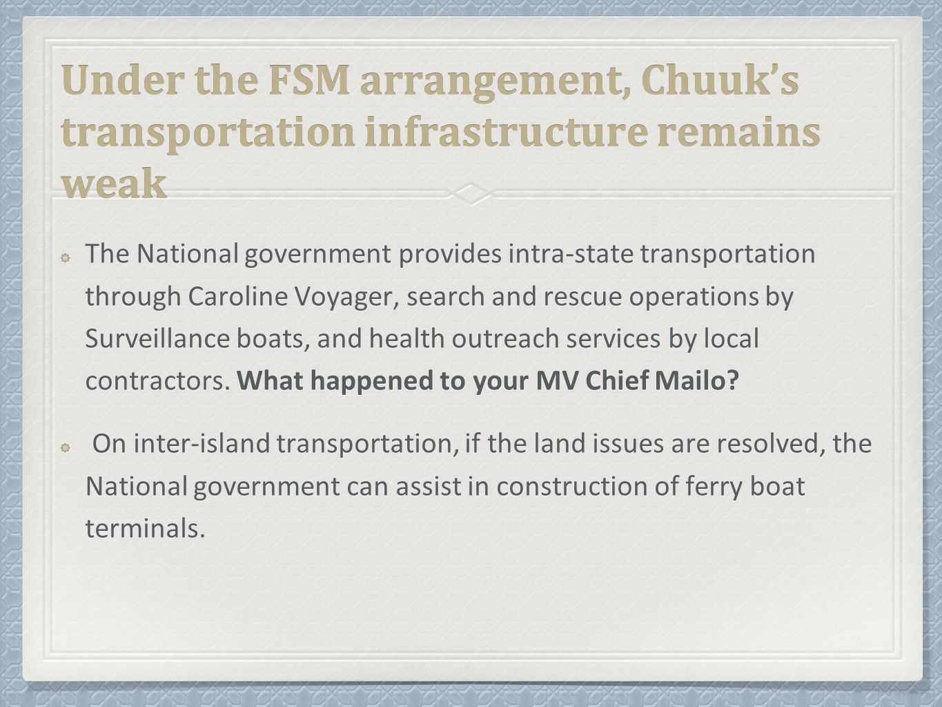 Under the FSM arrangement, Chuuk's transportation infrastructure remains weak The National government provides intra-state transportation through Caroline Voyager, search and rescue operations by Surveillance boats, and health outreach services by local contractors.