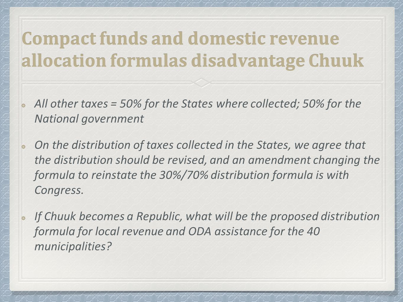 Compact funds and domestic revenue allocation formulas disadvantage Chuuk All other taxes = 50% for the States where collected; 50% for the National government On the distribution of taxes collected in the States, we agree that the distribution should be revised, and an amendment changing the formula to reinstate the 30%/70% distribution formula is with Congress.