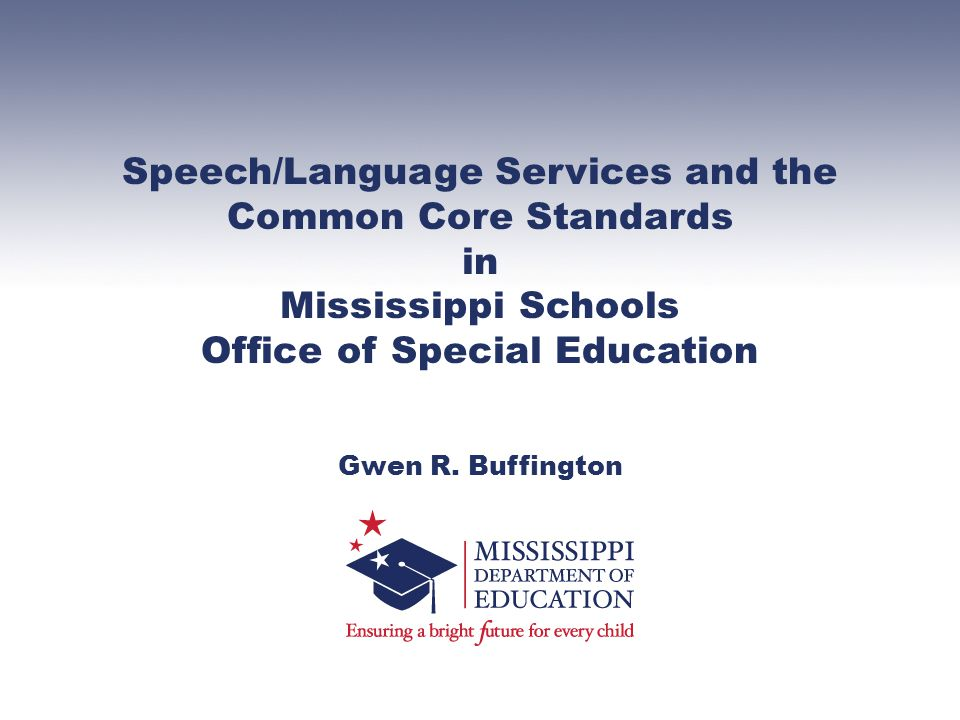 Speech/Language Services and the Common Core Standards in Mississippi Schools Office of Special Education Gwen R.