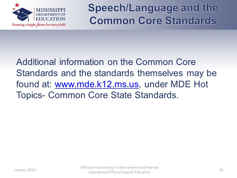 Additional information on the Common Core Standards and the standards themselves may be found at: www.mde.k12.ms.us, under MDE Hot Topics- Common Core State Standards.www.mde.k12.ms.us January 2013 Office of Instructional Enhancement and Internal Operations/Office of Special Education 19