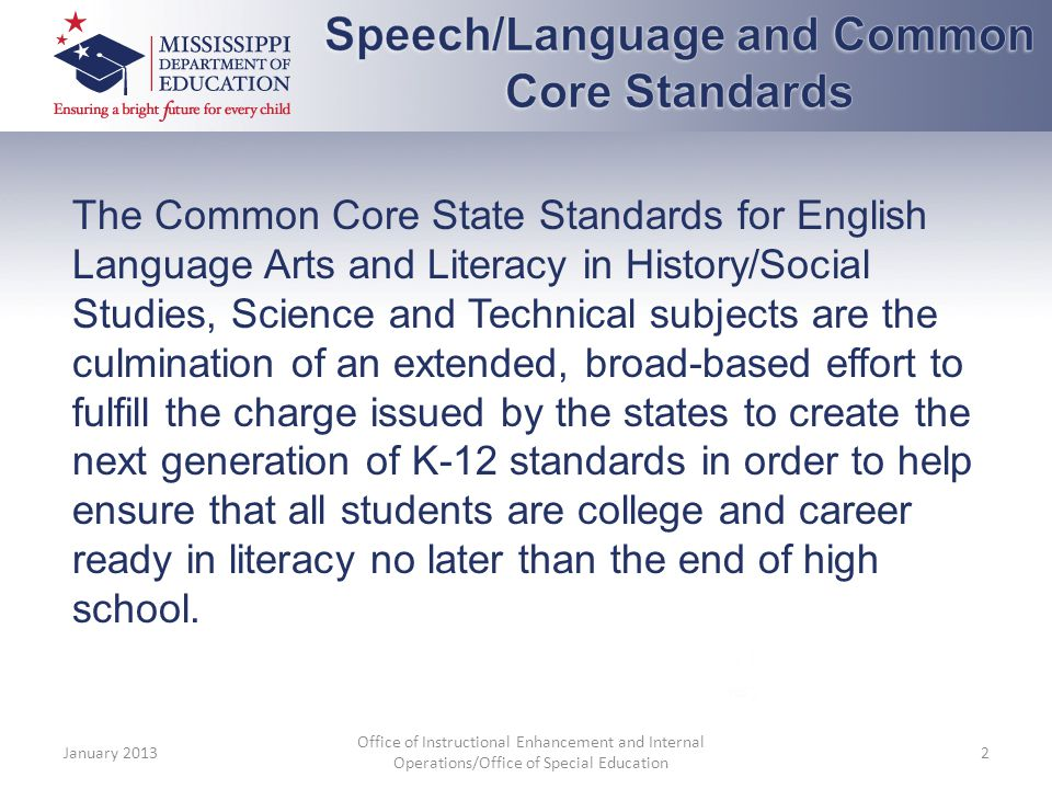The Common Core State Standards for English Language Arts and Literacy in History/Social Studies, Science and Technical subjects are the culmination of an extended, broad-based effort to fulfill the charge issued by the states to create the next generation of K-12 standards in order to help ensure that all students are college and career ready in literacy no later than the end of high school.