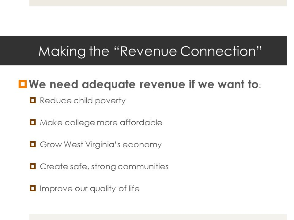 "Making the ""Revenue Connection""  We need adequate revenue if we want to :  Reduce child poverty  Make college more affordable  Grow West Virginia'"