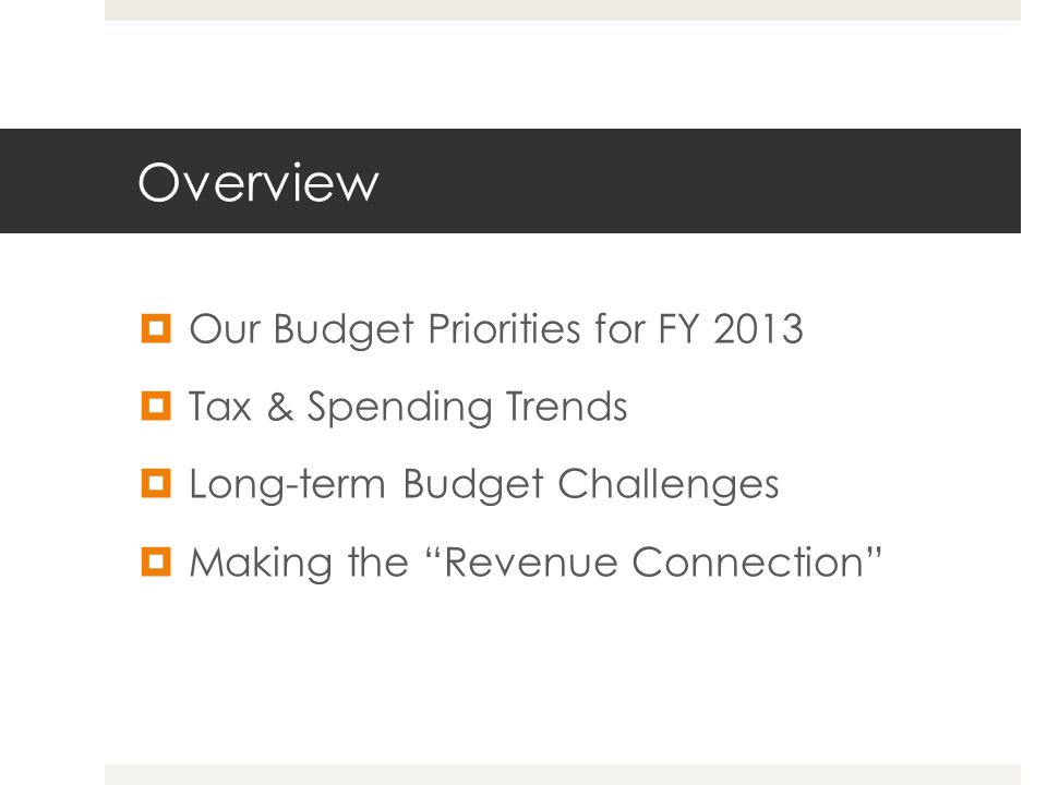 Overview  Our Budget Priorities for FY 2013  Tax & Spending Trends  Long-term Budget Challenges  Making the Revenue Connection