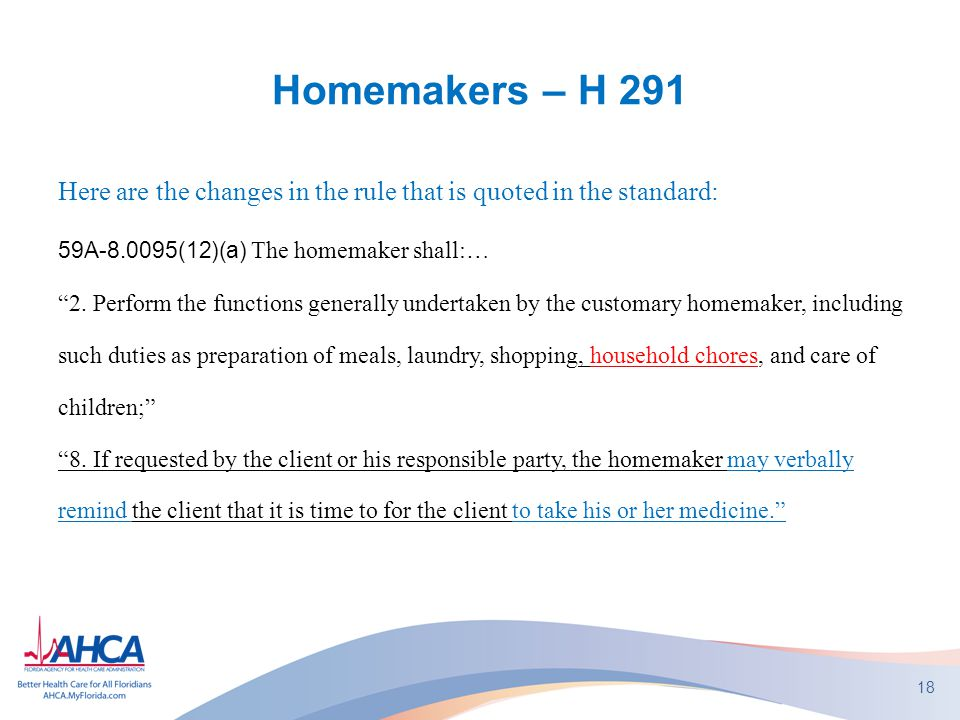 "Homemakers – H 291 Here are the changes in the rule that is quoted in the standard: 59A-8.0095(12)(a) The homemaker shall:… ""2. Perform the functions"