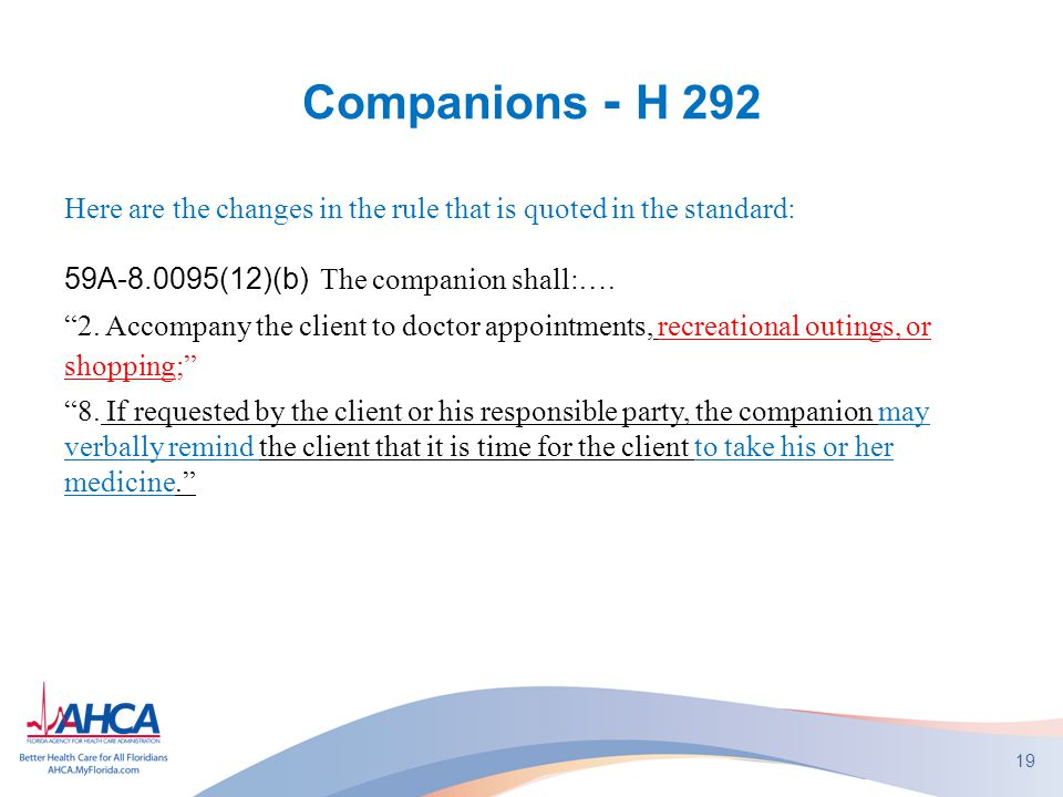 "Companions - H 292 Here are the changes in the rule that is quoted in the standard: 59A-8.0095(12)(b) The companion shall:…. ""2. Accompany the client"