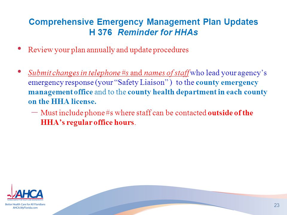Comprehensive Emergency Management Plan Updates H 376 Reminder for HHAs Review your plan annually and update procedures Submit changes in telephone #s