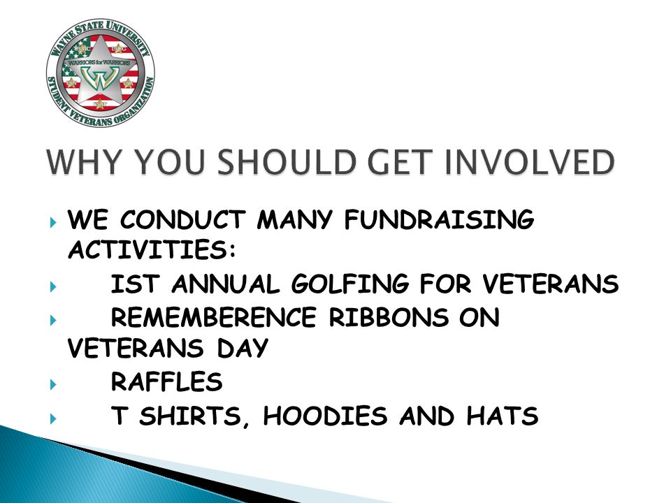  WE CONDUCT MANY FUNDRAISING ACTIVITIES:  IST ANNUAL GOLFING FOR VETERANS  REMEMBERENCE RIBBONS ON VETERANS DAY  RAFFLES  T SHIRTS, HOODIES AND HATS