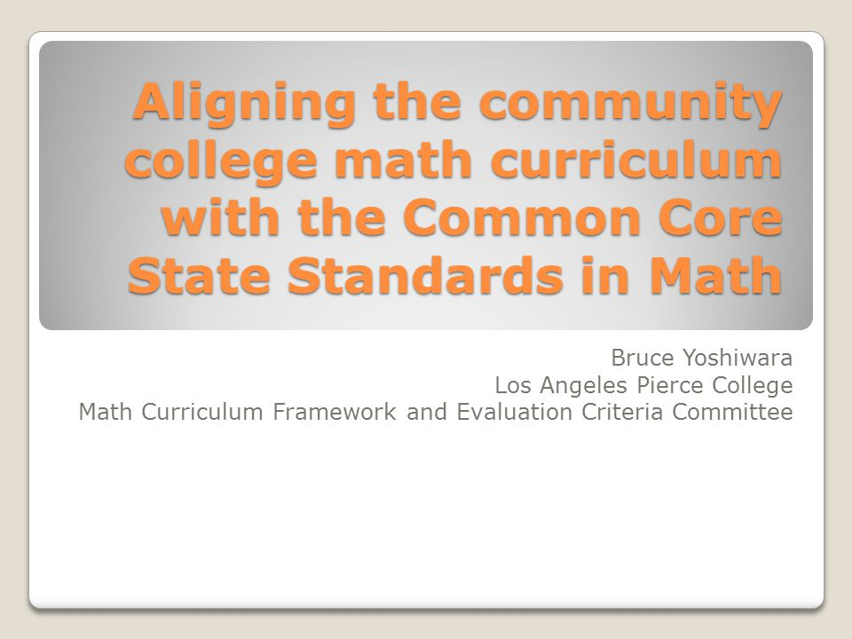 Aligning the community college math curriculum with the Common Core State Standards in Math Bruce Yoshiwara Los Angeles Pierce College Math Curriculum