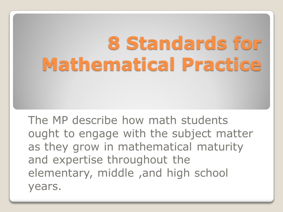 8 Standards for Mathematical Practice The MP describe how math students ought to engage with the subject matter as they grow in mathematical maturity