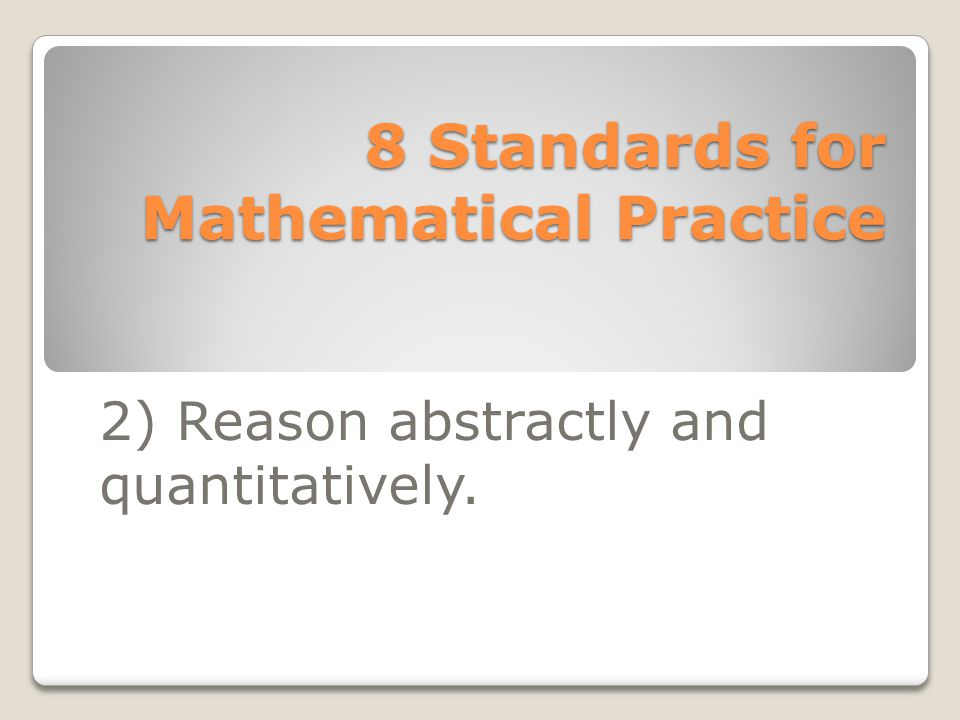 8 Standards for Mathematical Practice 2) Reason abstractly and quantitatively.