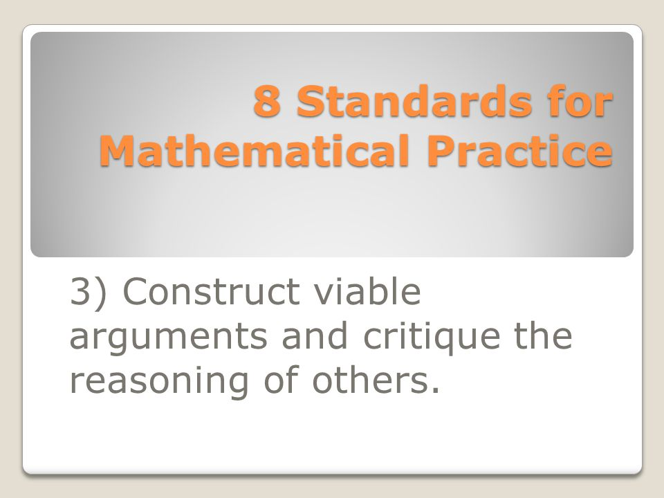 8 Standards for Mathematical Practice 3) Construct viable arguments and critique the reasoning of others.