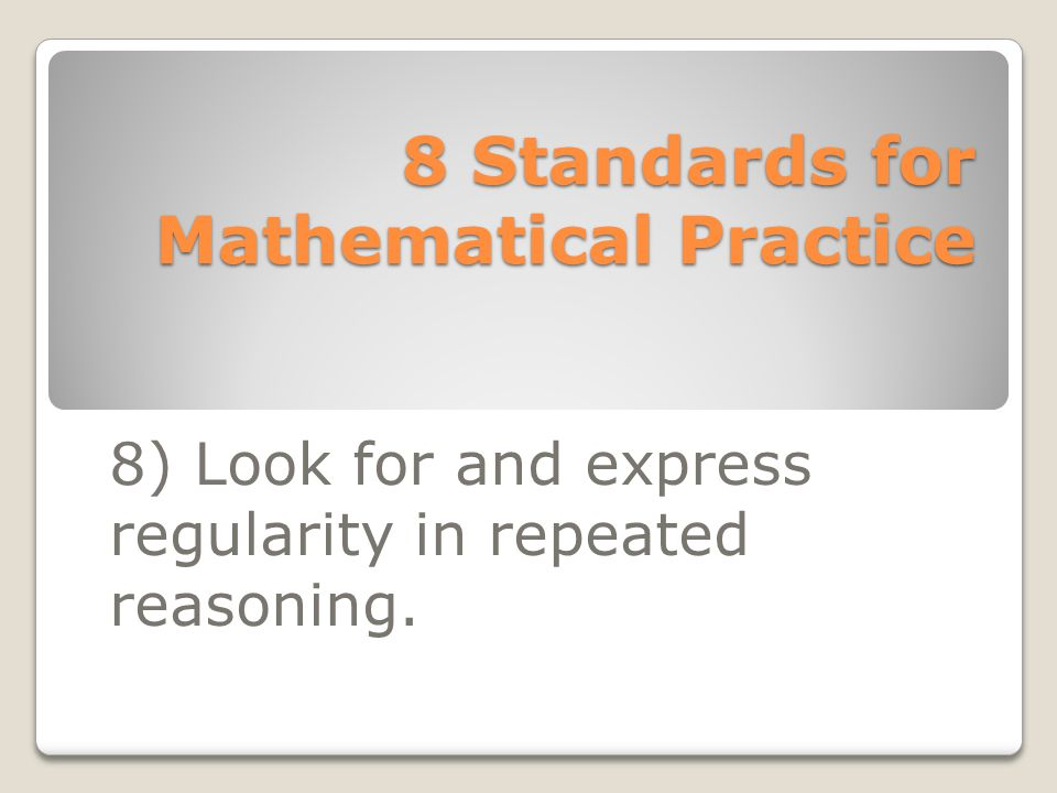 8 Standards for Mathematical Practice 8) Look for and express regularity in repeated reasoning.