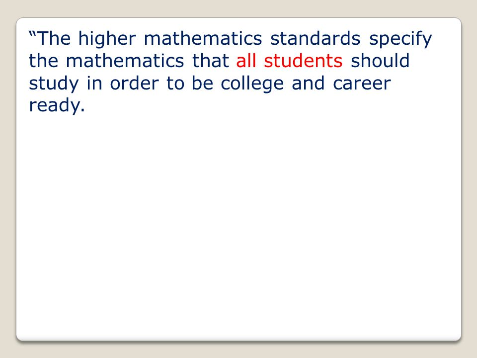 """The higher mathematics standards specify the mathematics that all students should study in order to be college and career ready."