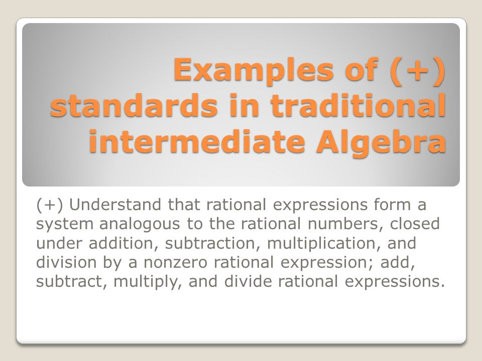 Examples of (+) standards in traditional intermediate Algebra (+) Understand that rational expressions form a system analogous to the rational numbers