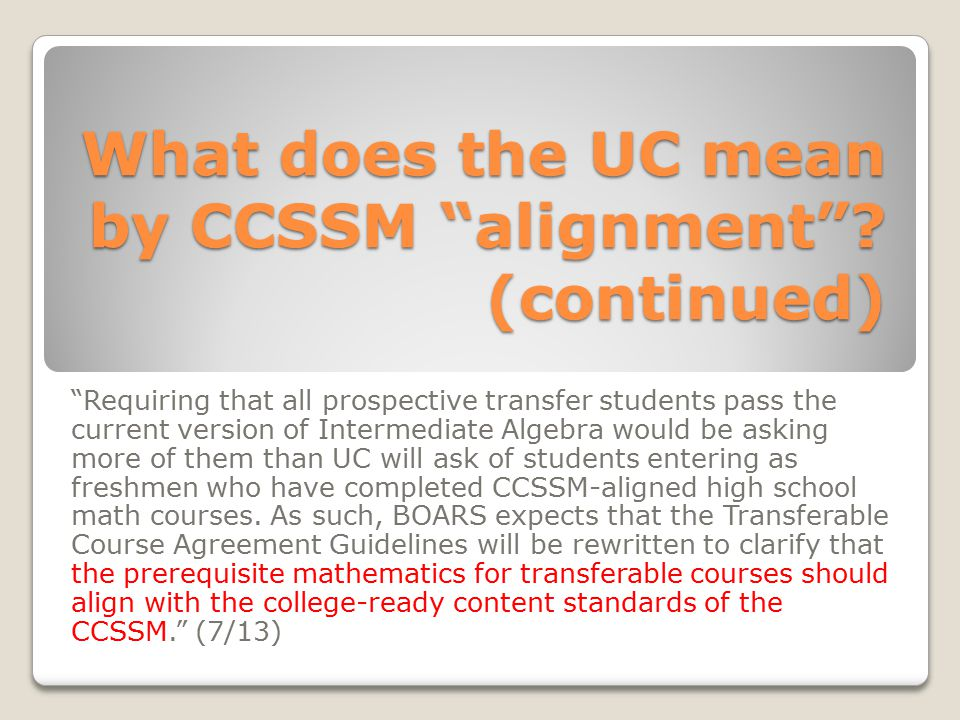 "What does the UC mean by CCSSM ""alignment""? (continued) ""Requiring that all prospective transfer students pass the current version of Intermediate Alg"