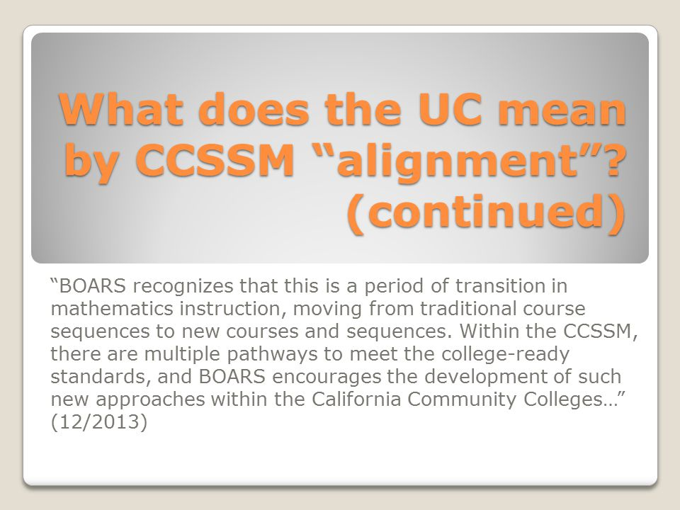 "What does the UC mean by CCSSM ""alignment""? (continued) ""BOARS recognizes that this is a period of transition in mathematics instruction, moving from"