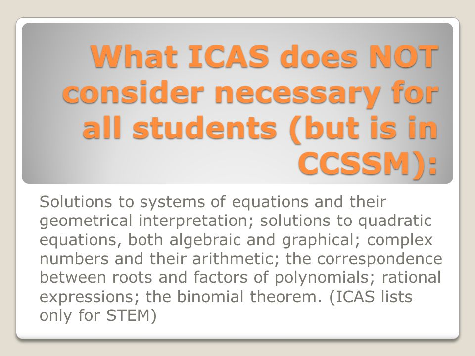 What ICAS does NOT consider necessary for all students (but is in CCSSM): Solutions to systems of equations and their geometrical interpretation; solu