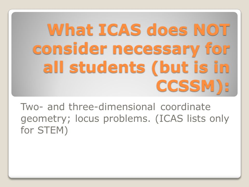 What ICAS does NOT consider necessary for all students (but is in CCSSM): Two- and three-dimensional coordinate geometry; locus problems. (ICAS lists