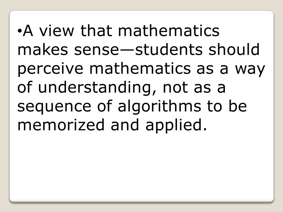 A view that mathematics makes sense—students should perceive mathematics as a way of understanding, not as a sequence of algorithms to be memorized an