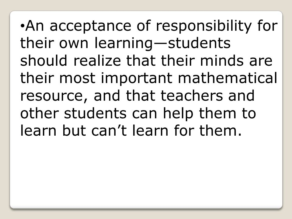 An acceptance of responsibility for their own learning—students should realize that their minds are their most important mathematical resource, and th