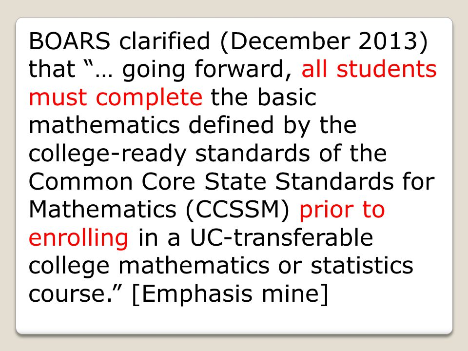 Because current course offerings of Intermediate Algebra include material identified in the CCSSM as additional mathematics that students should learn in order to take advanced courses such as calculus, advanced statistics, or discrete mathematics, it will not be appropriate in the future to use traditional Intermediate Algebra (i.e., Intermediate Algebras as defined prior to CCSSM implementation) as the primary standard for demonstrating the minimal level of mathematical competence that BOARS seeks in students admitted to UC. (7/13)