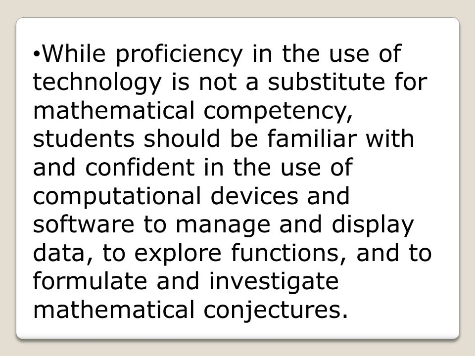 While proficiency in the use of technology is not a substitute for mathematical competency, students should be familiar with and confident in the use