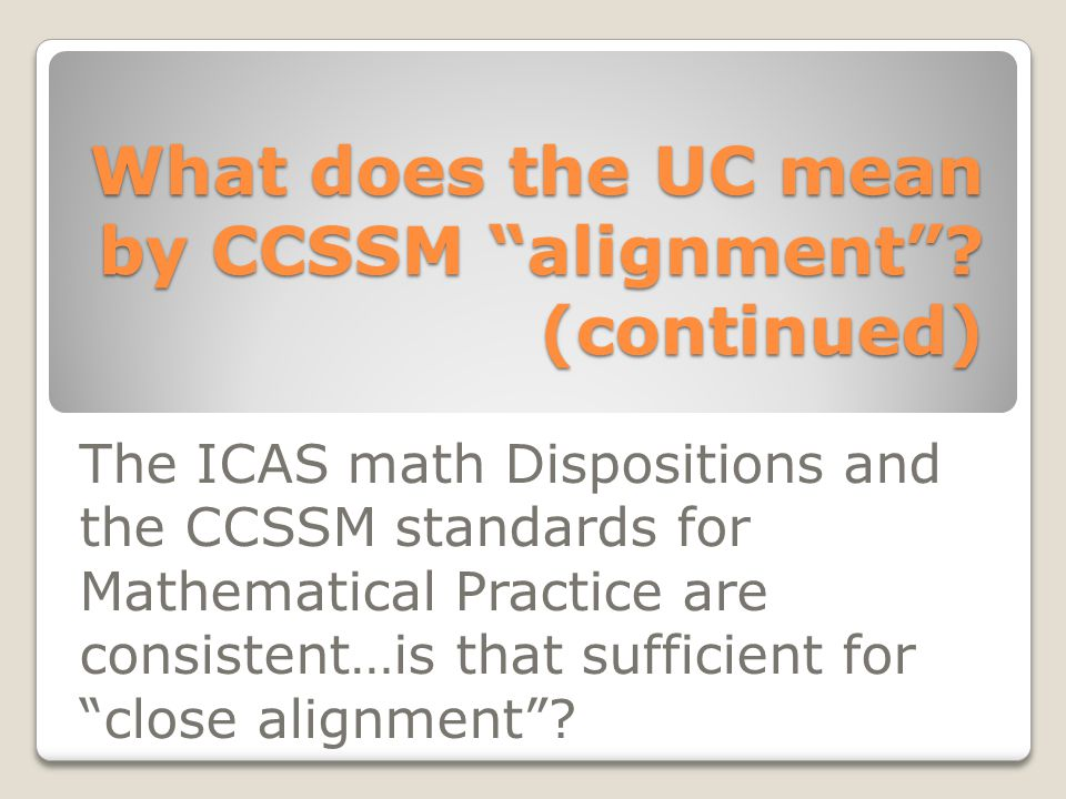 "What does the UC mean by CCSSM ""alignment""? (continued) The ICAS math Dispositions and the CCSSM standards for Mathematical Practice are consistent…is"
