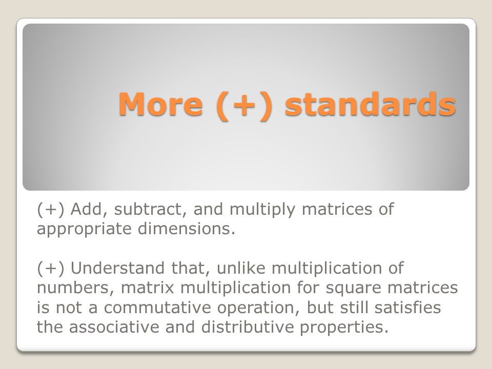 More (+) standards More (+) standards (+) Add, subtract, and multiply matrices of appropriate dimensions. (+) Understand that, unlike multiplication o