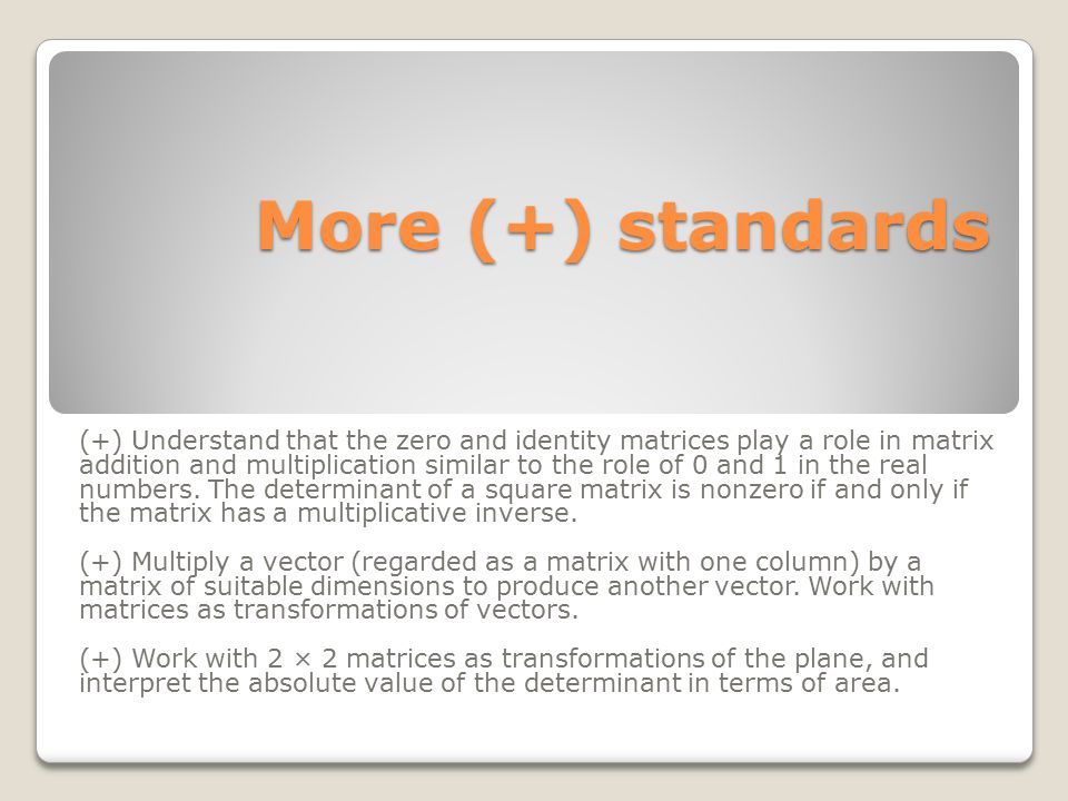 More (+) standards More (+) standards (+) Understand that the zero and identity matrices play a role in matrix addition and multiplication similar to
