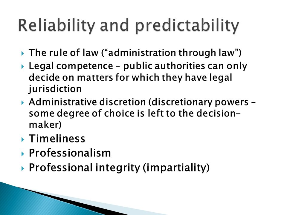  The rule of law ( administration through law )  Legal competence – public authorities can only decide on matters for which they have legal jurisdiction  Administrative discretion (discretionary powers – some degree of choice is left to the decision- maker)  Timeliness  Professionalism  Professional integrity (impartiality)