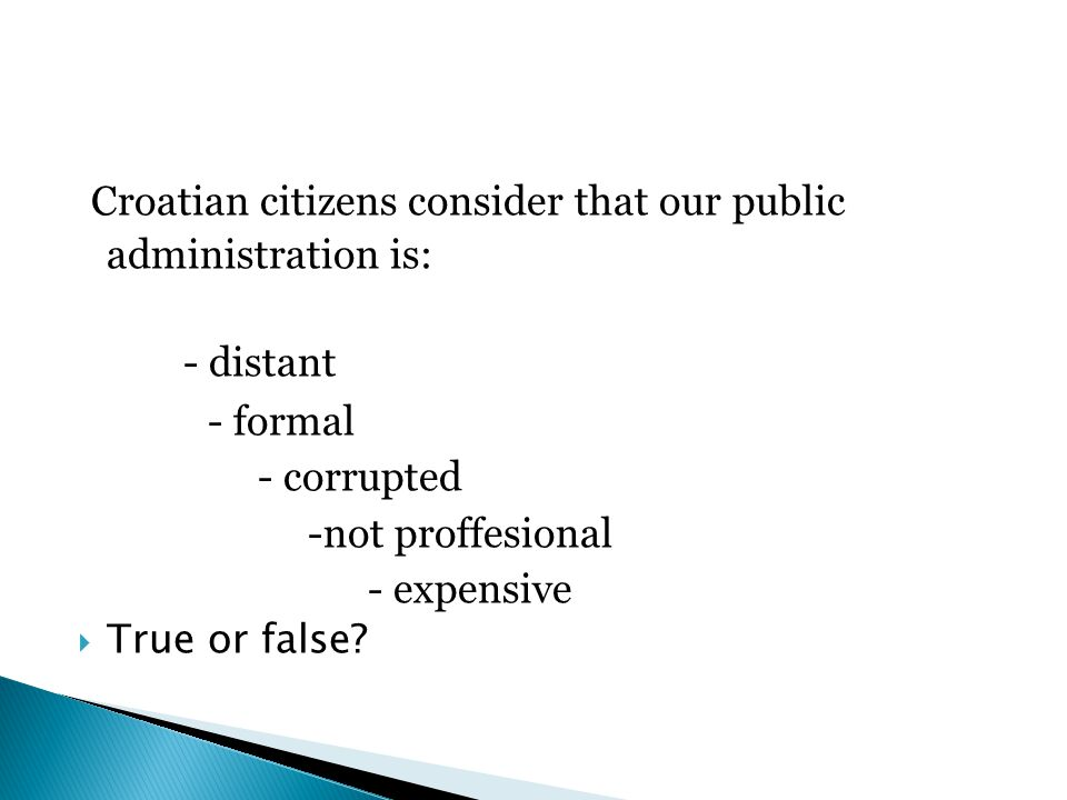 Croatian citizens consider that our public administration is: - distant - formal - corrupted -not proffesional - expensive  True or false