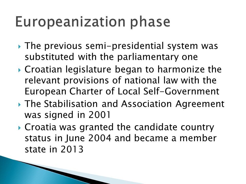  The previous semi-presidential system was substituted with the parliamentary one  Croatian legislature began to harmonize the relevant provisions of national law with the European Charter of Local Self-Government  The Stabilisation and Association Agreement was signed in 2001  Croatia was granted the candidate country status in June 2004 and became a member state in 2013