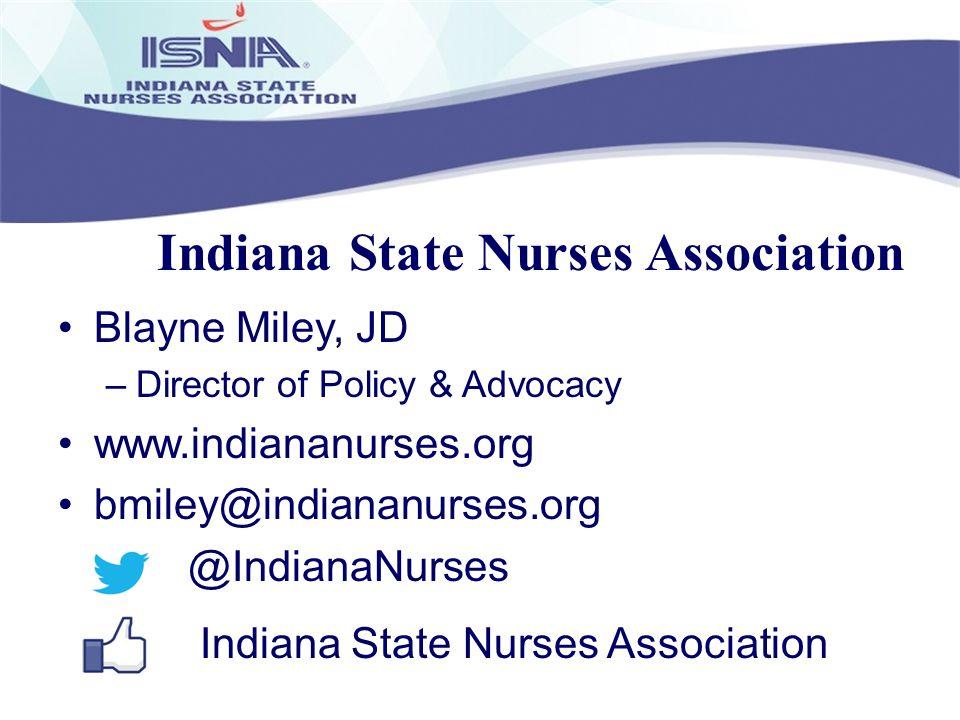 Indiana State Nurses Association Blayne Miley, JD –Director of Policy & Advocacy www.indiananurses.org bmiley@indiananurses.org @IndianaNurses Indiana